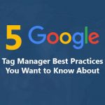 5 Google Tag Manager Best Practices You Want to Know About