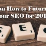 4 Tips on How to Future-Proof Your SEO for 2018